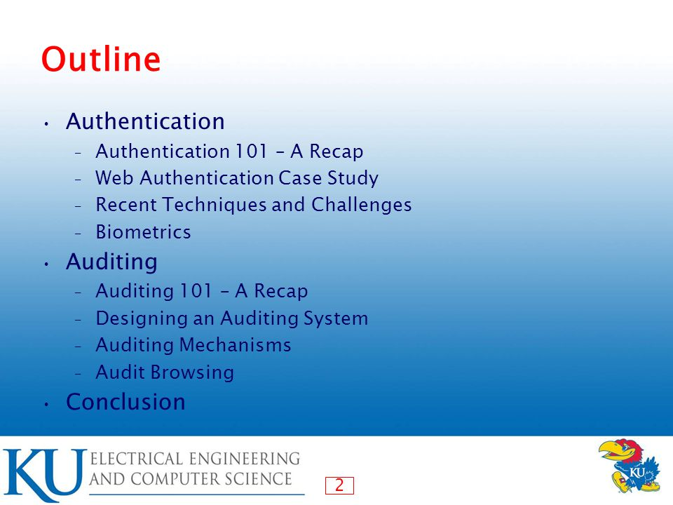 2 Outline Authentication – Authentication 101 – A Recap – Web Authentication Case Study – Recent Techniques and Challenges – Biometrics Auditing – Auditing 101 – A Recap – Designing an Auditing System – Auditing Mechanisms – Audit Browsing Conclusion