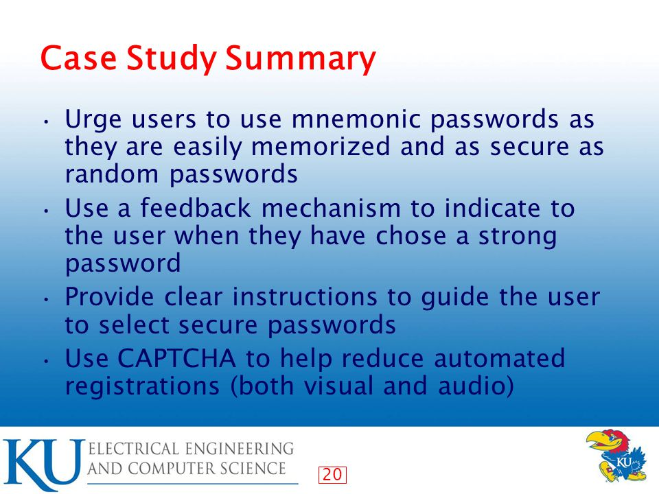 20 Case Study Summary Urge users to use mnemonic passwords as they are easily memorized and as secure as random passwords Use a feedback mechanism to indicate to the user when they have chose a strong password Provide clear instructions to guide the user to select secure passwords Use CAPTCHA to help reduce automated registrations (both visual and audio)