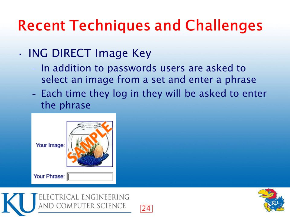 24 Recent Techniques and Challenges ING DIRECT Image Key – In addition to passwords users are asked to select an image from a set and enter a phrase – Each time they log in they will be asked to enter the phrase