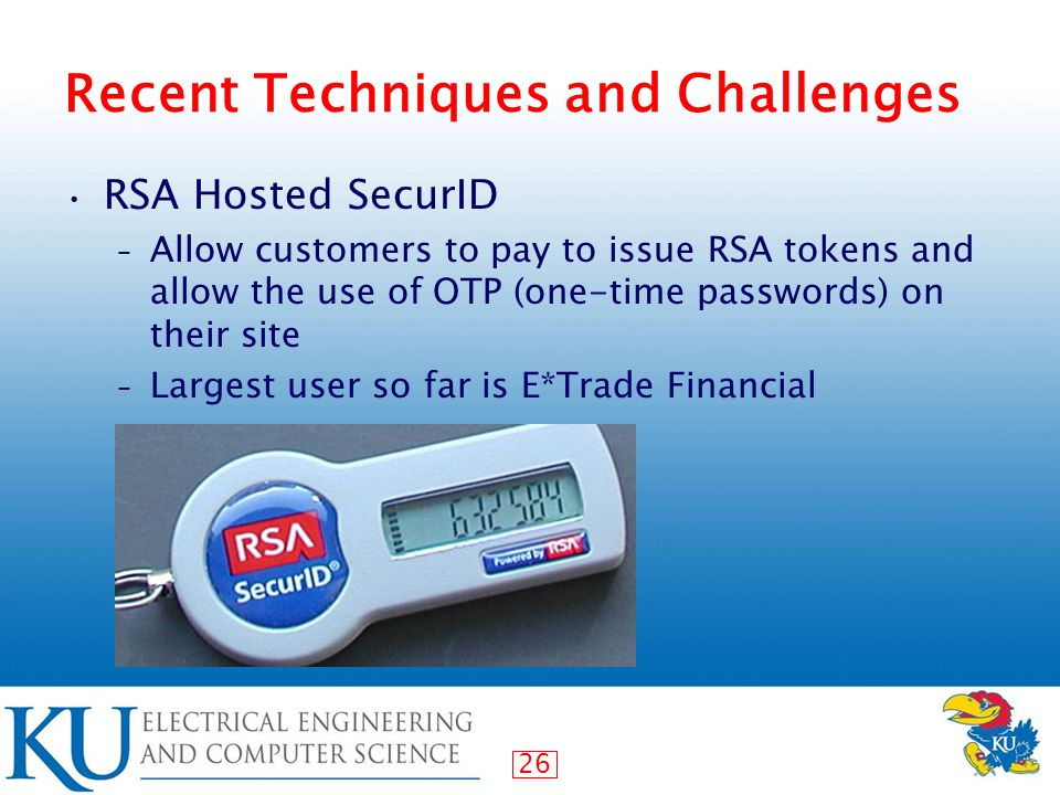 26 Recent Techniques and Challenges RSA Hosted SecurID – Allow customers to pay to issue RSA tokens and allow the use of OTP (one-time passwords) on their site – Largest user so far is E*Trade Financial