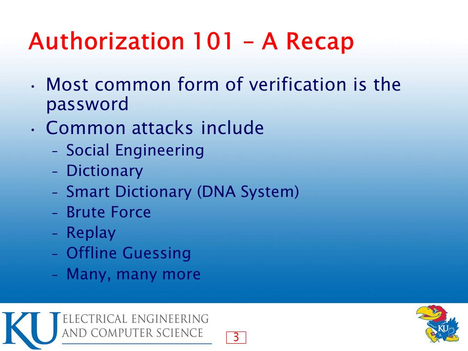 3 Authorization 101 – A Recap Most common form of verification is the password Common attacks include – Social Engineering – Dictionary – Smart Dictionary (DNA System) – Brute Force – Replay – Offline Guessing – Many, many more