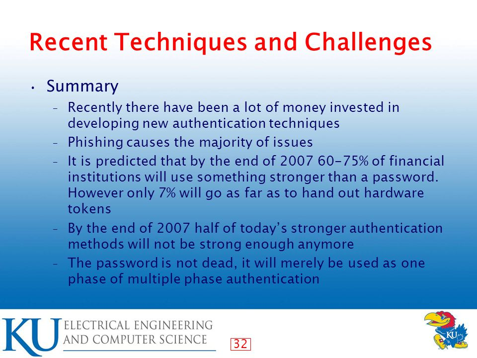 32 Recent Techniques and Challenges Summary – Recently there have been a lot of money invested in developing new authentication techniques – Phishing causes the majority of issues – It is predicted that by the end of 2007 60-75% of financial institutions will use something stronger than a password.