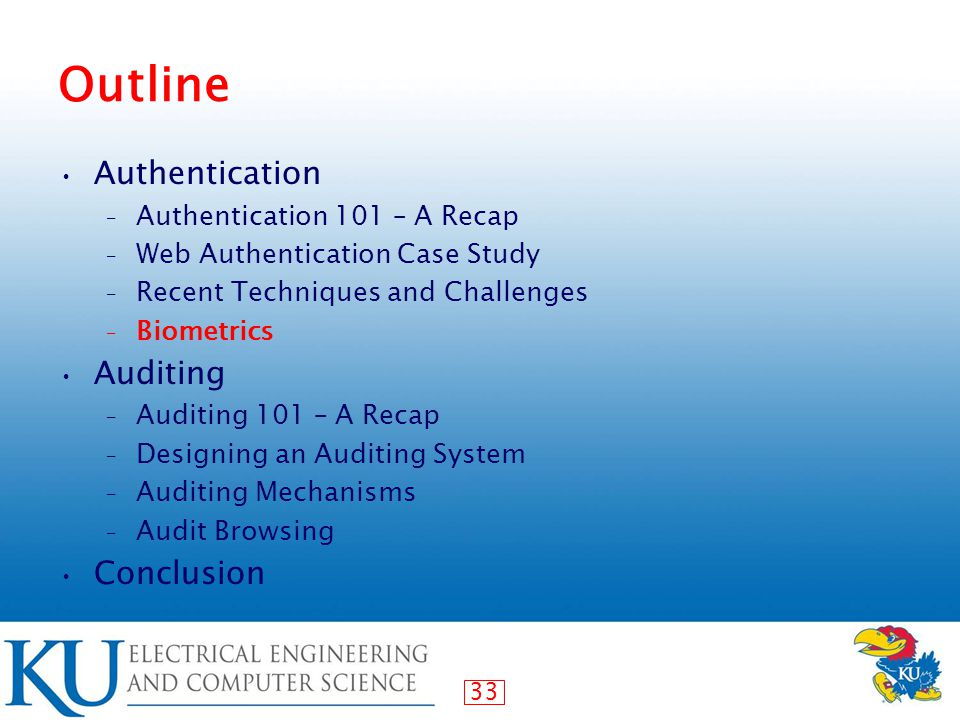 33 Outline Authentication – Authentication 101 – A Recap – Web Authentication Case Study – Recent Techniques and Challenges – Biometrics Auditing – Auditing 101 – A Recap – Designing an Auditing System – Auditing Mechanisms – Audit Browsing Conclusion