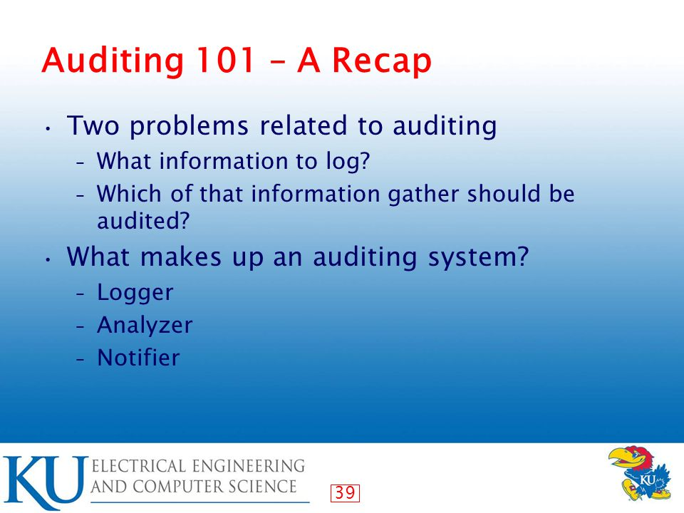 39 Auditing 101 – A Recap Two problems related to auditing – What information to log.