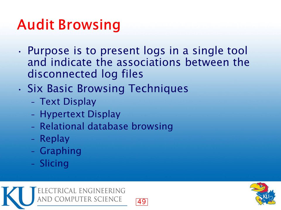 49 Audit Browsing Purpose is to present logs in a single tool and indicate the associations between the disconnected log files Six Basic Browsing Techniques – Text Display – Hypertext Display – Relational database browsing – Replay – Graphing – Slicing