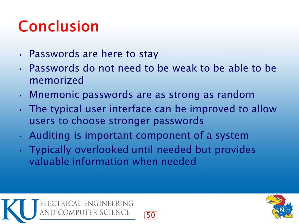 50 Conclusion Passwords are here to stay Passwords do not need to be weak to be able to be memorized Mnemonic passwords are as strong as random The typical user interface can be improved to allow users to choose stronger passwords Auditing is important component of a system Typically overlooked until needed but provides valuable information when needed