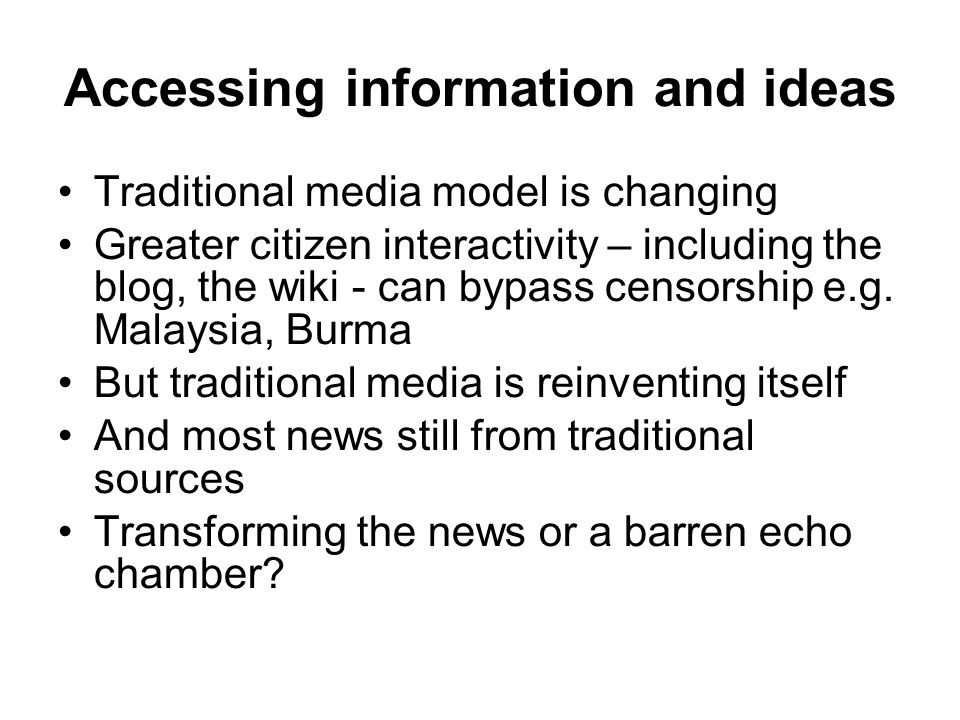 Accessing information and ideas Traditional media model is changing Greater citizen interactivity – including the blog, the wiki - can bypass censorship e.g.
