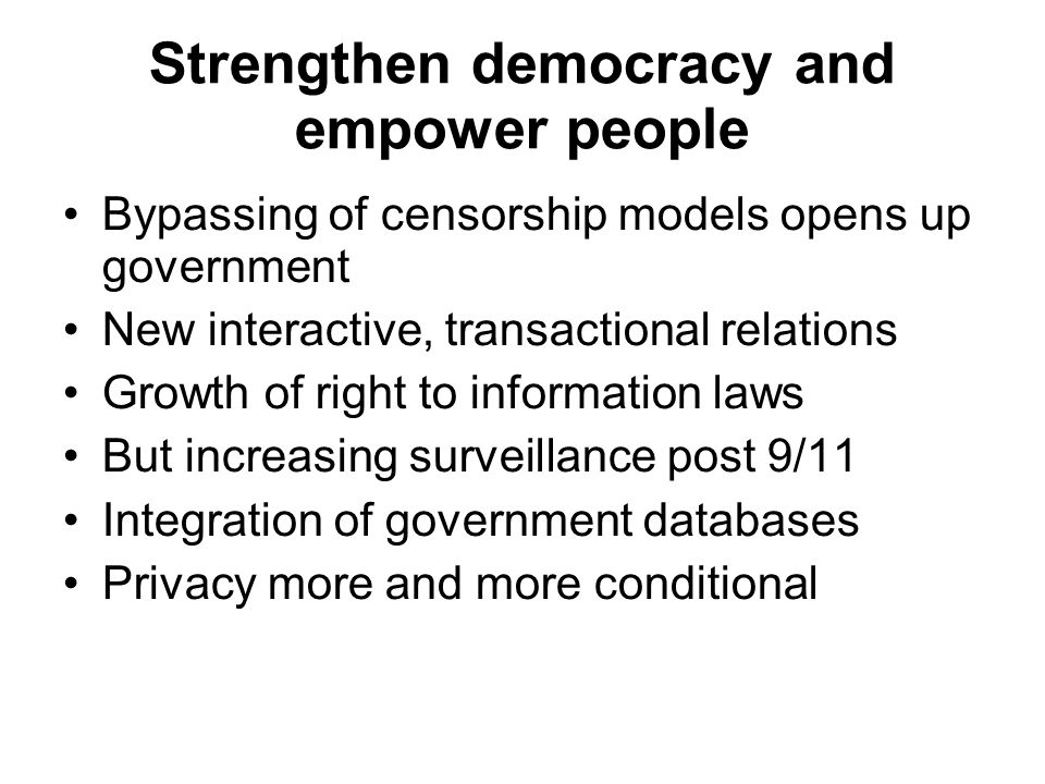 Strengthen democracy and empower people Bypassing of censorship models opens up government New interactive, transactional relations Growth of right to information laws But increasing surveillance post 9/11 Integration of government databases Privacy more and more conditional