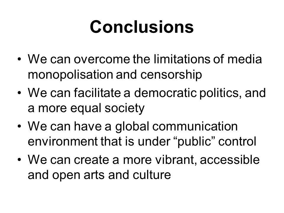 Conclusions We can overcome the limitations of media monopolisation and censorship We can facilitate a democratic politics, and a more equal society We can have a global communication environment that is under public control We can create a more vibrant, accessible and open arts and culture