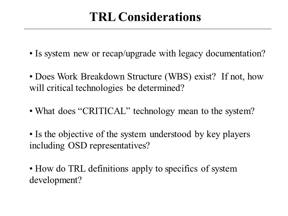 TRL Considerations Is system new or recap/upgrade with legacy documentation? Does Work Breakdown Structure (WBS) exist? If not, how will critical tech
