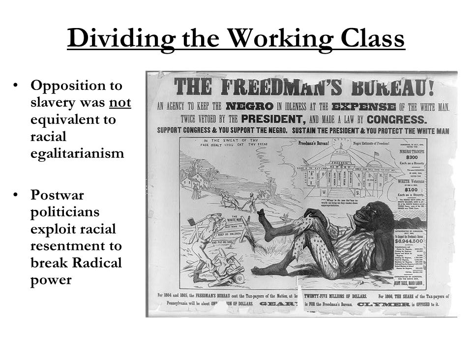 Dividing the Working Class Opposition to slavery was not equivalent to racial egalitarianism Postwar politicians exploit racial resentment to break Ra
