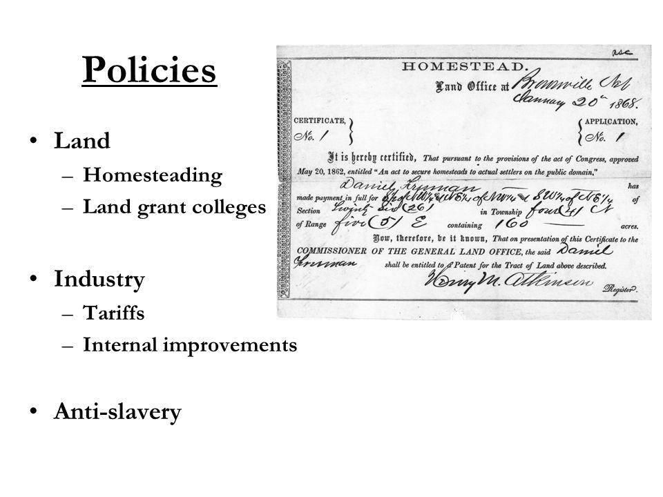 Policies Land –Homesteading –Land grant colleges Industry –Tariffs –Internal improvements Anti-slavery