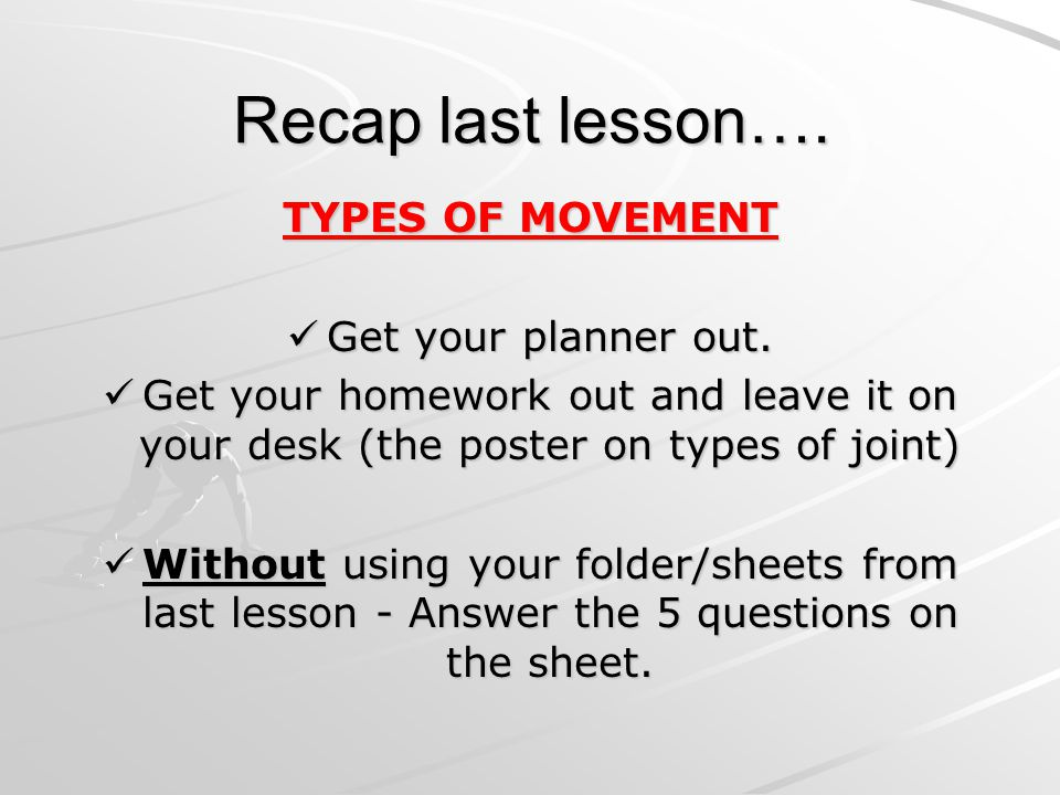 Recap last lesson…. TYPES OF MOVEMENT Get your planner out. Get your planner out. Get your homework out and leave it on your desk (the poster on types