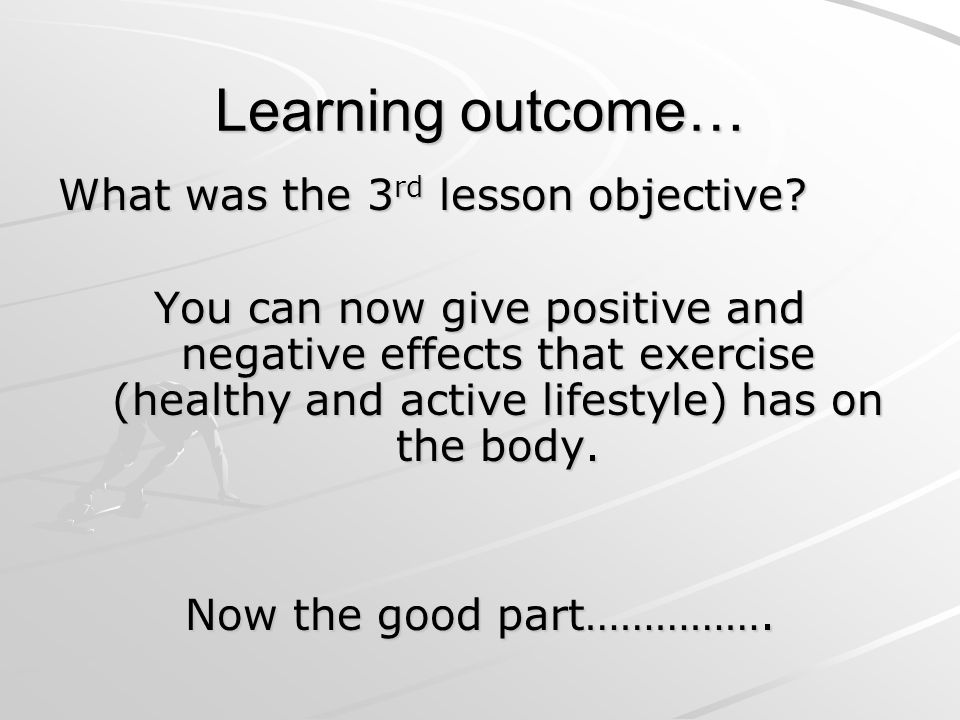 Learning outcome… What was the 3 rd lesson objective? You can now give positive and negative effects that exercise (healthy and active lifestyle) has