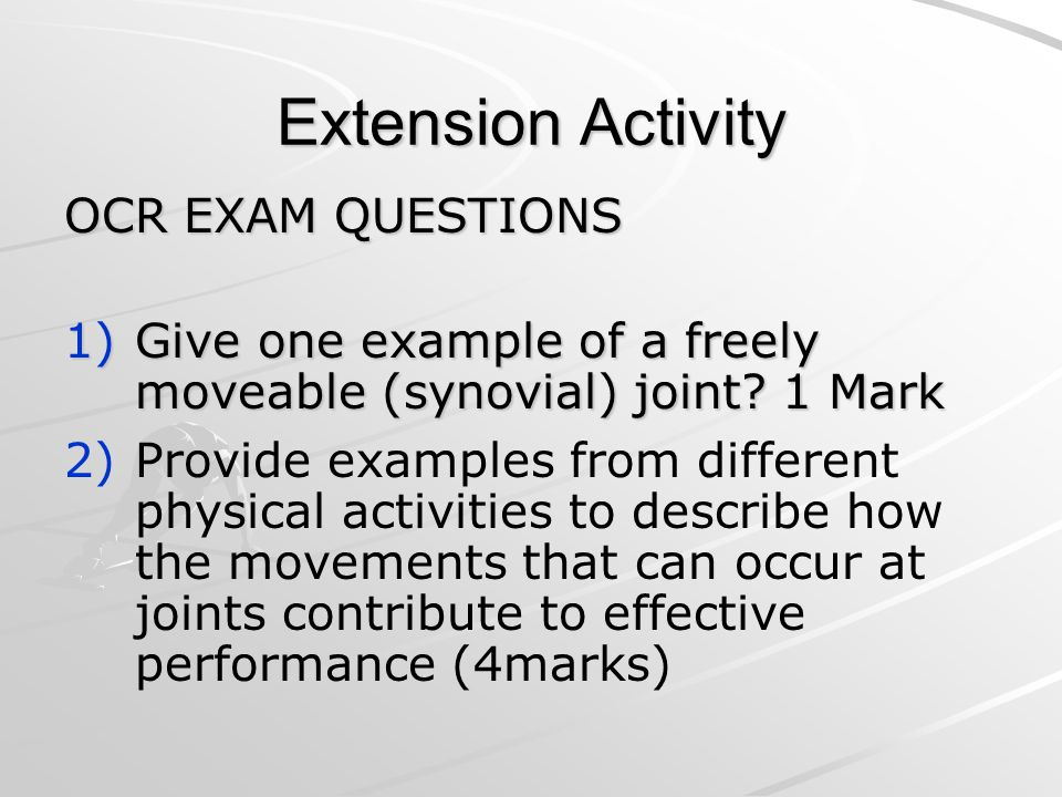 Extension Activity OCR EXAM QUESTIONS 1)Give one example of a freely moveable (synovial) joint.