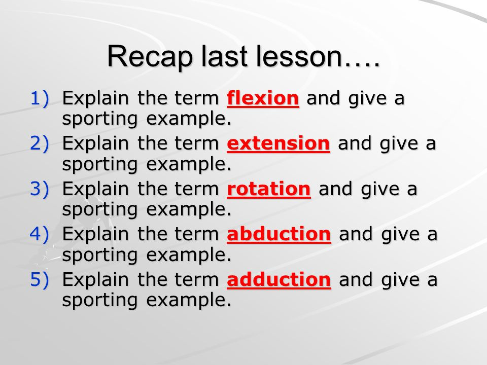 Recap last lesson…. 1)Explain the term flexion and give a sporting example.