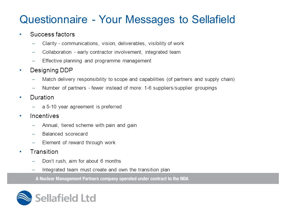 Questionnaire - Your Messages to Sellafield Success factors –Clarity - communications, vision, deliverables, visibility of work –Collaboration - early contractor involvement, integrated team –Effective planning and programme management Designing DDP –Match delivery responsibility to scope and capabilities (of partners and supply chain) –Number of partners - fewer instead of more: 1-6 suppliers/supplier groupings Duration –a 5-10 year agreement is preferred Incentives –Annual, tiered scheme with pain and gain –Balanced scorecard –Element of reward through work Transition –Don't rush, aim for about 6 months –Integrated team must create and own the transition plan