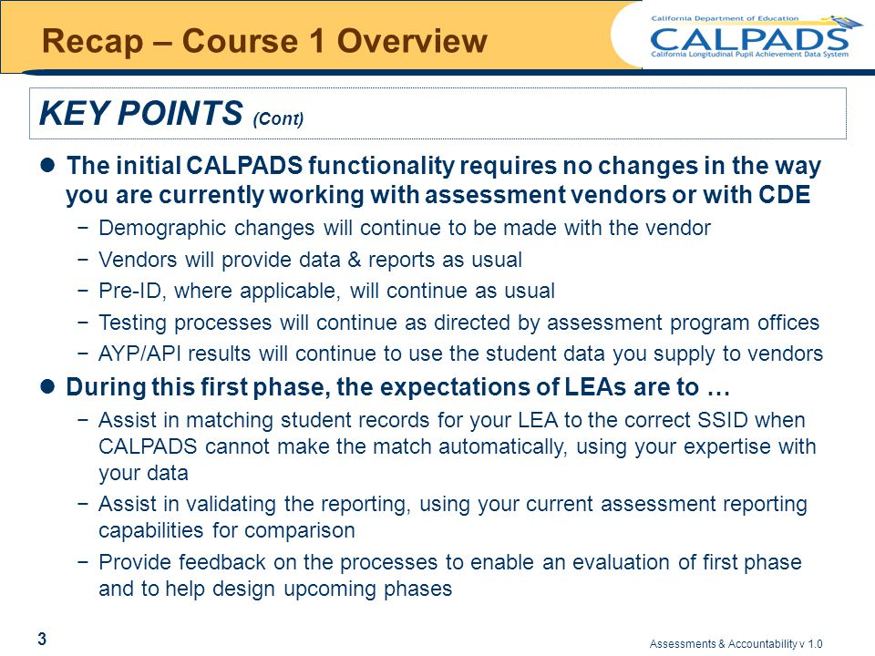 Assessments & Accountability v 1.0 4 Recap – Course 1 Overview KEY POINTS (Cont) The expectations of CDE are to … −Assist in matching student records for your LEA to the correct SSID in CALPADS, when you indicate that a record does not belong to your LEA −Negotiate contracts with assessment vendors that ensure the data needed for a student's complete assessment history in CALPADS is available and timely −Coordinate the needs of each impacted assessment program area to enable CALPADS to…  Provide a consistent approach to managing and reporting assessment data across assessment Programs  Report assessment results in ways that reflect the testing procedures communicated to LEAs by the program areas −Use the matching performed by LEAs to evaluate the differences between vendor and CALPADS demographic data in order to determine the impact on LEAs and Accountability reports of using CALPADS data instead of vendor data