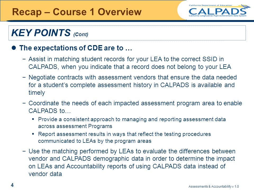 Assessments & Accountability v 1.0 4 Recap – Course 1 Overview KEY POINTS (Cont) The expectations of CDE are to … −Assist in matching student records for your LEA to the correct SSID in CALPADS, when you indicate that a record does not belong to your LEA −Negotiate contracts with assessment vendors that ensure the data needed for a student's complete assessment history in CALPADS is available and timely −Coordinate the needs of each impacted assessment program area to enable CALPADS to…  Provide a consistent approach to managing and reporting assessment data across assessment Programs  Report assessment results in ways that reflect the testing procedures communicated to LEAs by the program areas −Use the matching performed by LEAs to evaluate the differences between vendor and CALPADS demographic data in order to determine the impact on LEAs and Accountability reports of using CALPADS data instead of vendor data