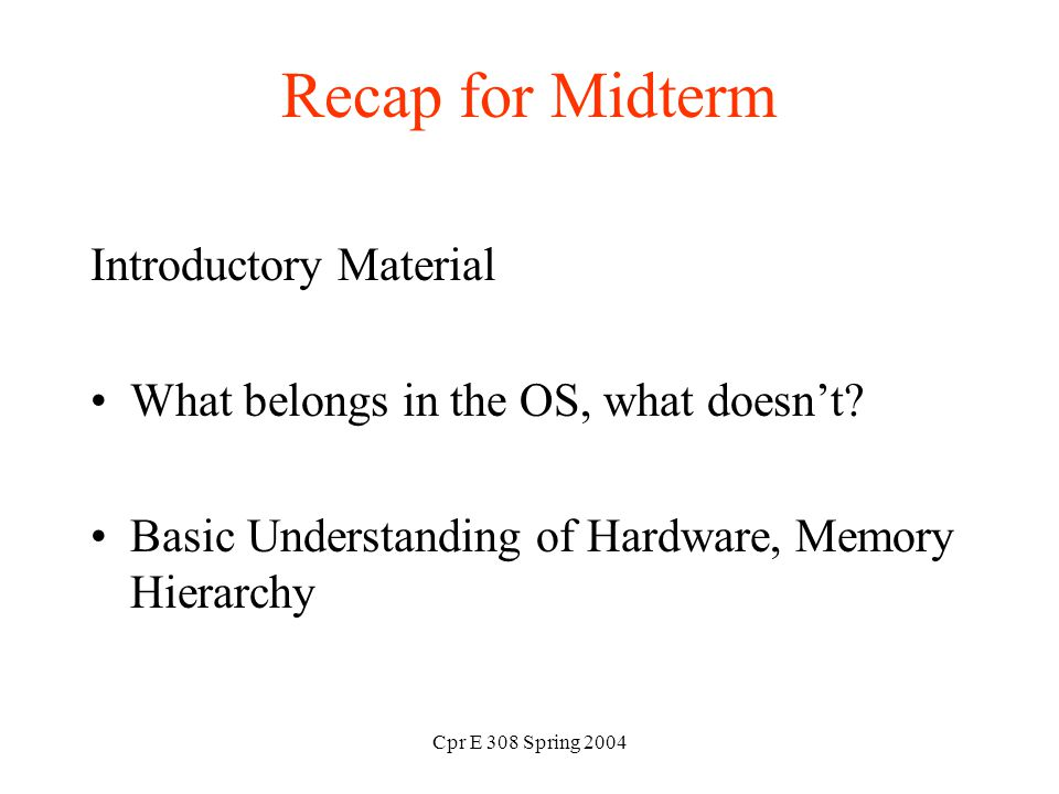 Cpr E 308 Spring 2004 Recap for Midterm Introductory Material What belongs in the OS, what doesn't.