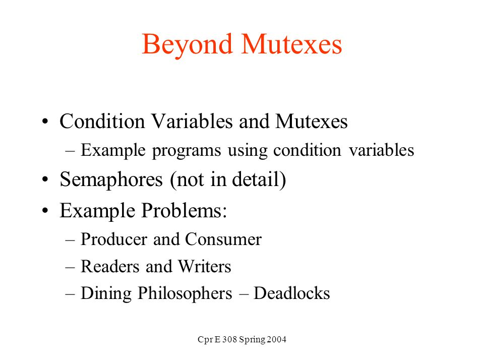 Cpr E 308 Spring 2004 Beyond Mutexes Condition Variables and Mutexes –Example programs using condition variables Semaphores (not in detail) Example Problems: –Producer and Consumer –Readers and Writers –Dining Philosophers – Deadlocks