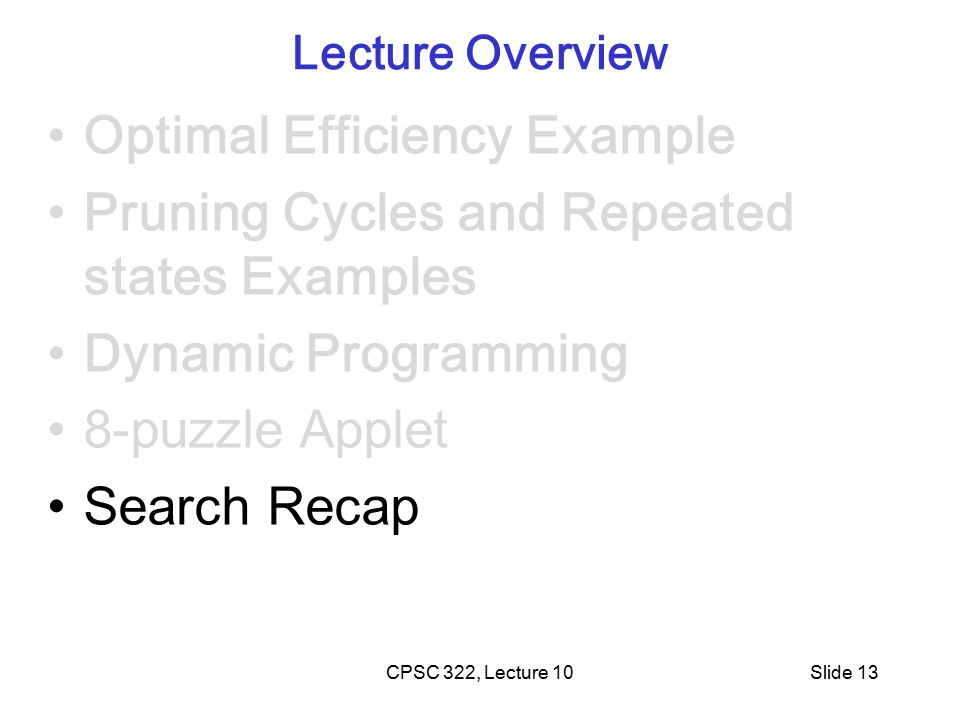 CPSC 322, Lecture 10Slide 13 Lecture Overview Optimal Efficiency Example Pruning Cycles and Repeated states Examples Dynamic Programming 8-puzzle Applet Search Recap
