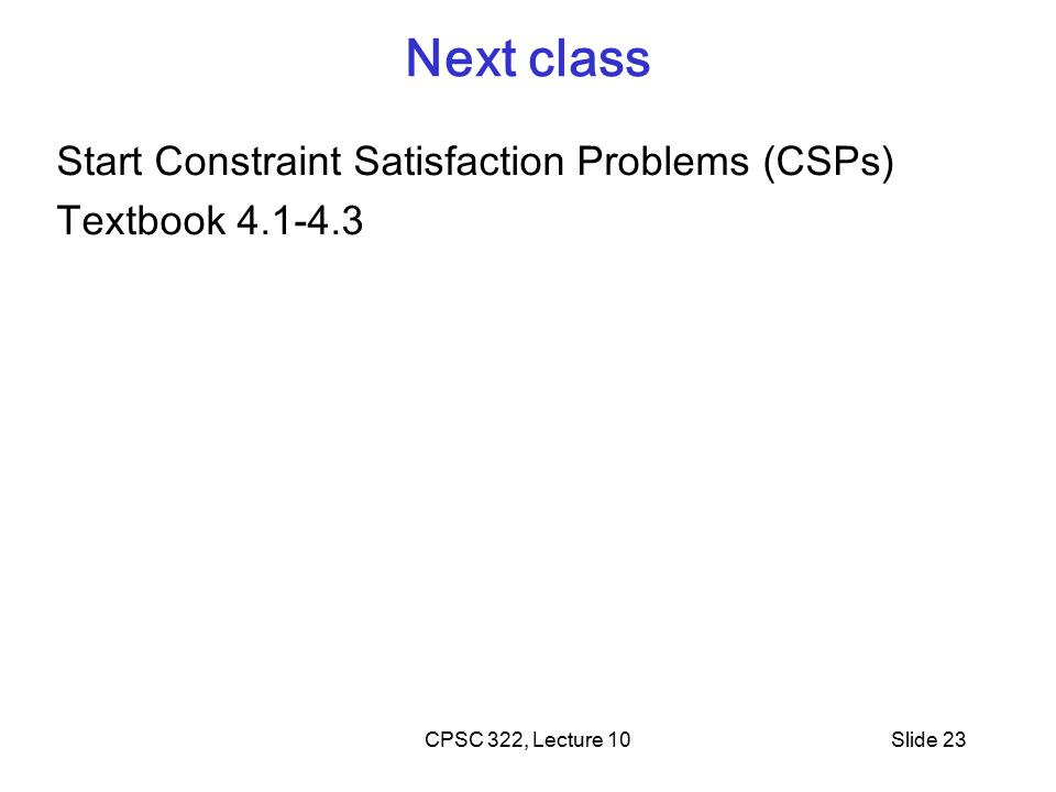 CPSC 322, Lecture 10Slide 23 Next class Start Constraint Satisfaction Problems (CSPs) Textbook 4.1-4.3