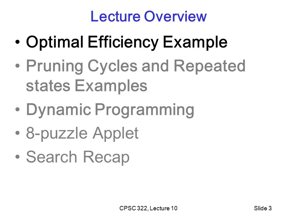 CPSC 322, Lecture 10Slide 3 Lecture Overview Optimal Efficiency Example Pruning Cycles and Repeated states Examples Dynamic Programming 8-puzzle Applet Search Recap
