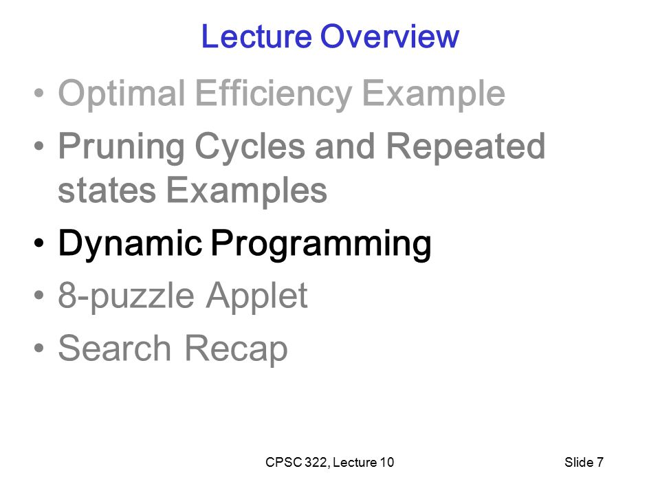 CPSC 322, Lecture 10Slide 7 Lecture Overview Optimal Efficiency Example Pruning Cycles and Repeated states Examples Dynamic Programming 8-puzzle Applet Search Recap