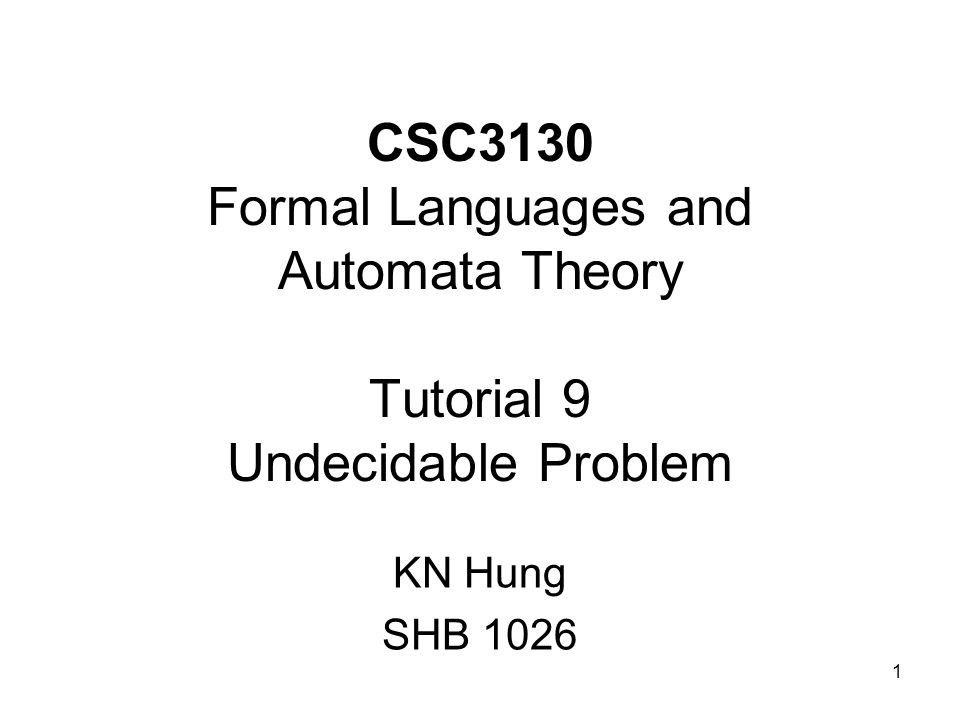 1 CSC3130 Formal Languages and Automata Theory Tutorial 9 Undecidable Problem KN Hung SHB 1026