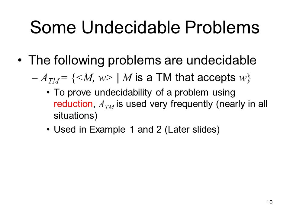 10 Some Undecidable Problems The following problems are undecidable –A TM = { | M is a TM that accepts w} To prove undecidability of a problem using reduction, A TM is used very frequently (nearly in all situations) Used in Example 1 and 2 (Later slides)