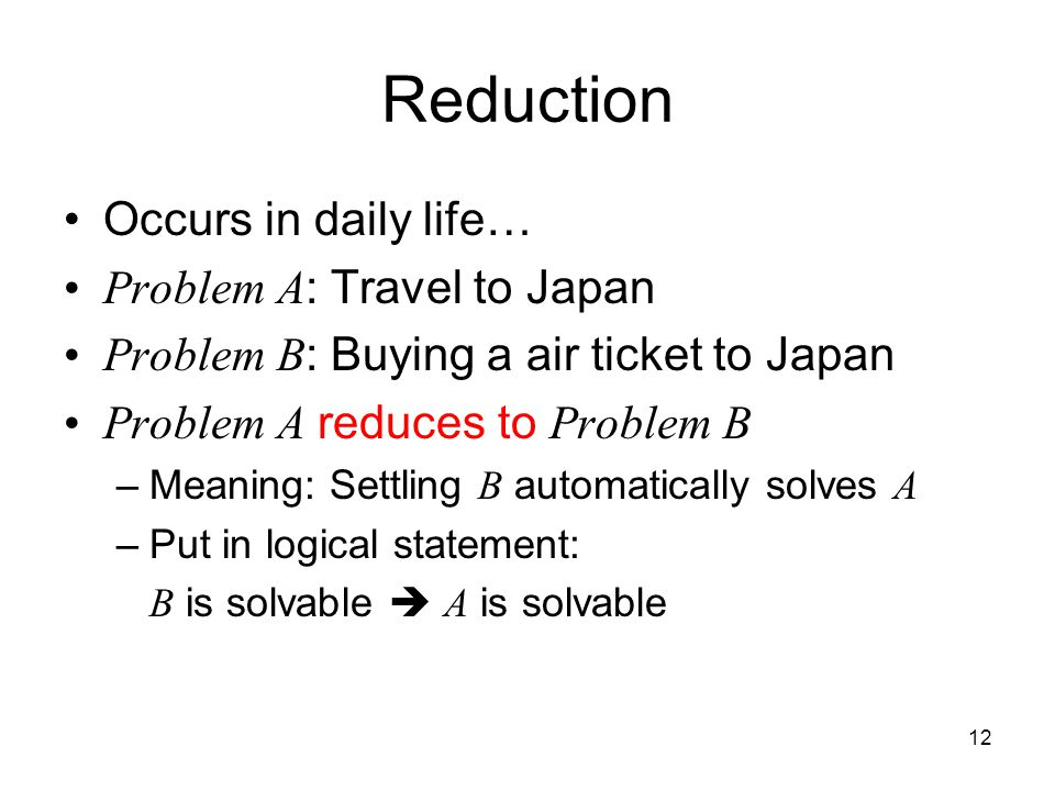 12 Reduction Occurs in daily life… Problem A : Travel to Japan Problem B : Buying a air ticket to Japan Problem A reduces to Problem B –Meaning: Settling B automatically solves A –Put in logical statement: B is solvable  A is solvable
