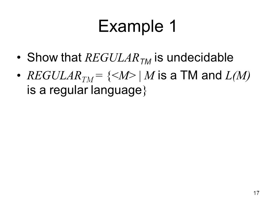 17 Example 1 Show that REGULAR TM is undecidable REGULAR TM = { | M is a TM and L(M) is a regular language }