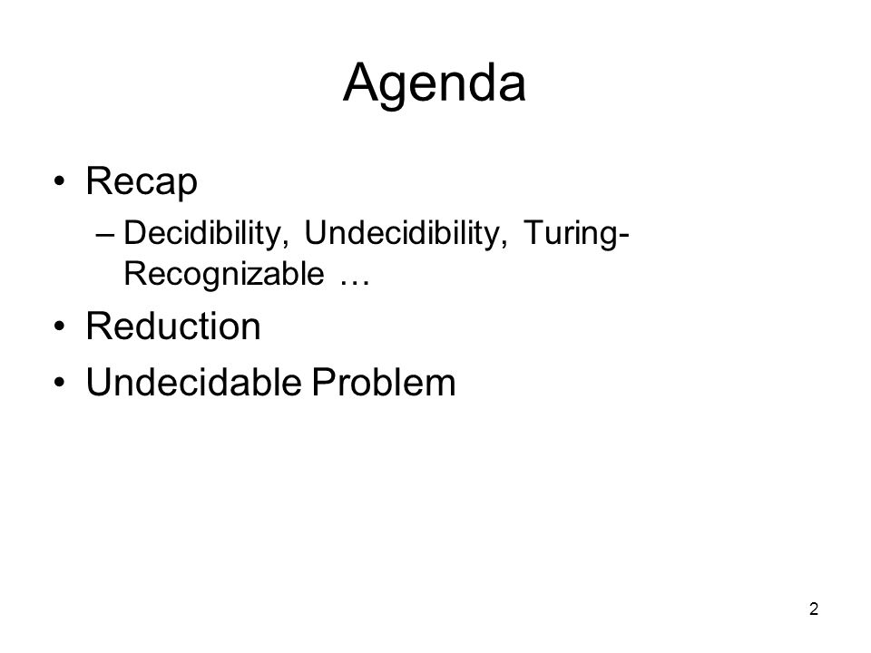 2 Agenda Recap –Decidibility, Undecidibility, Turing- Recognizable … Reduction Undecidable Problem
