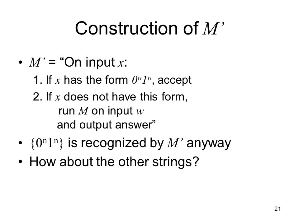 "21 Construction of M' M' = ""On input x : 1. If x has the form 0 n 1 n, accept 2. If x does not have this form, run M on input w and output answer"" {0"