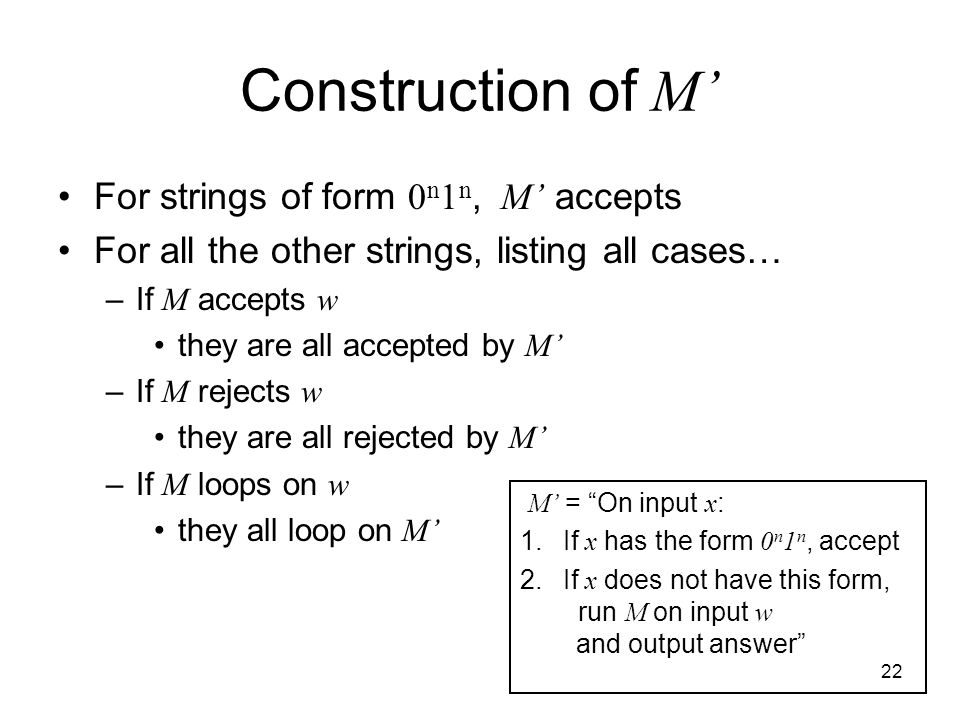 22 Construction of M' For strings of form 0 n 1 n, M' accepts For all the other strings, listing all cases… –If M accepts w they are all accepted by M' –If M rejects w they are all rejected by M' –If M loops on w they all loop on M' M' = On input x : 1.
