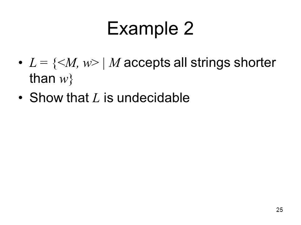 25 Example 2 L = { | M accepts all strings shorter than w} Show that L is undecidable