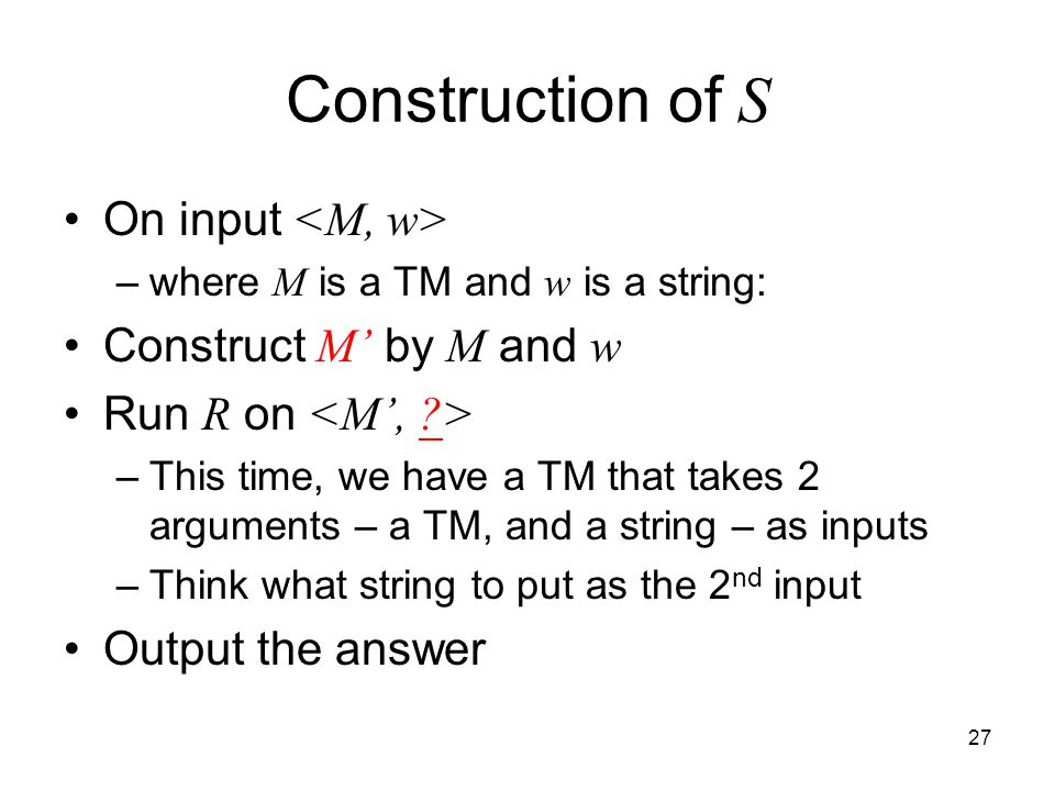 27 Construction of S On input –where M is a TM and w is a string: Construct M' by M and w Run R on –This time, we have a TM that takes 2 arguments – a TM, and a string – as inputs –Think what string to put as the 2 nd input Output the answer