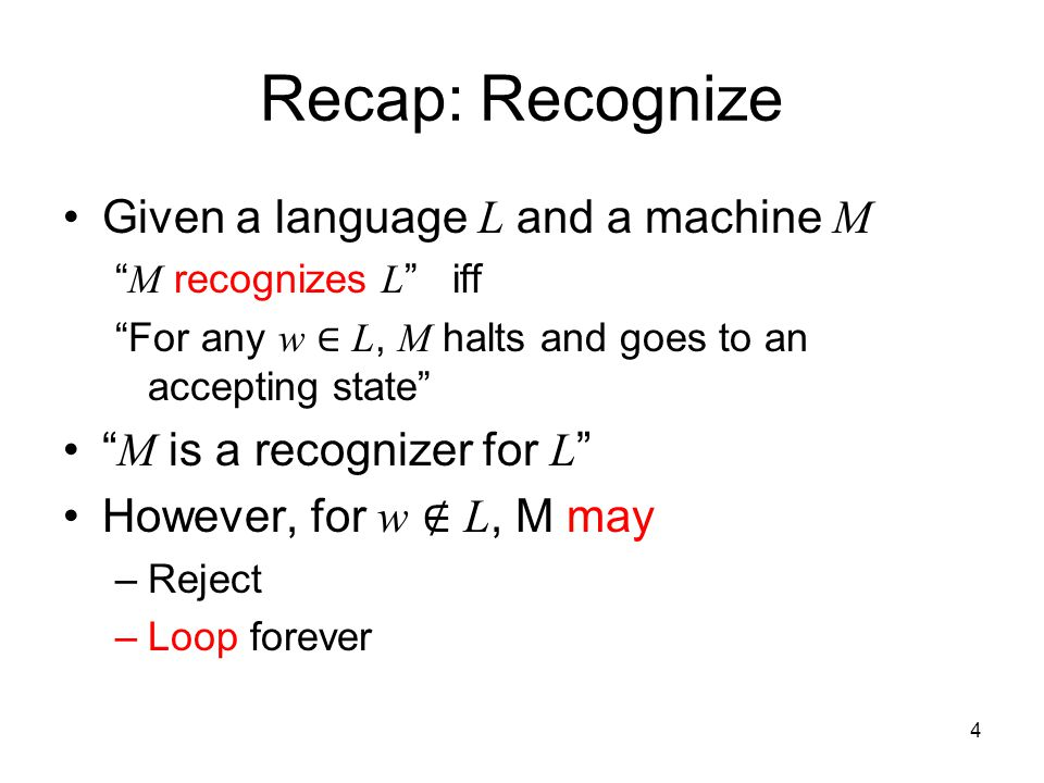 "4 Recap: Recognize Given a language L and a machine M "" M recognizes L "" iff ""For any w ∈ L, M halts and goes to an accepting state"" "" M is a recogniz"