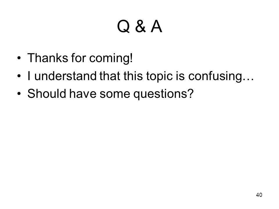 40 Q & A Thanks for coming! I understand that this topic is confusing… Should have some questions