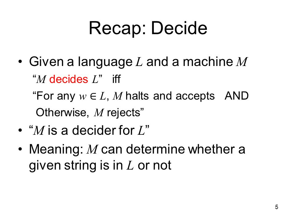 5 Recap: Decide Given a language L and a machine M M decides L iff For any w ∈ L, M halts and accepts AND Otherwise, M rejects M is a decider for L Meaning: M can determine whether a given string is in L or not