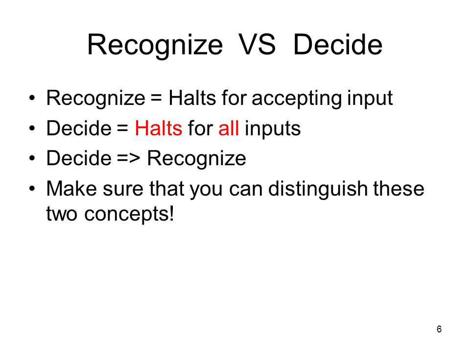 6 Recognize VS Decide Recognize = Halts for accepting input Decide = Halts for all inputs Decide => Recognize Make sure that you can distinguish these
