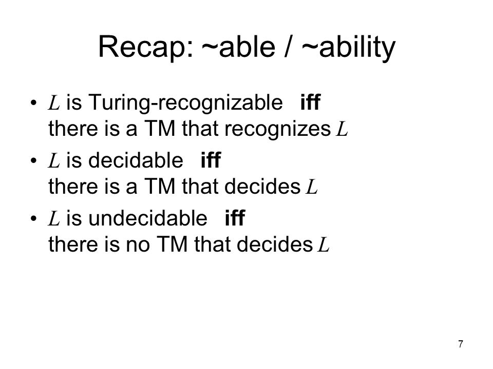 7 Recap: ~able / ~ability L is Turing-recognizable iff there is a TM that recognizes L L is decidable iff there is a TM that decides L L is undecidabl