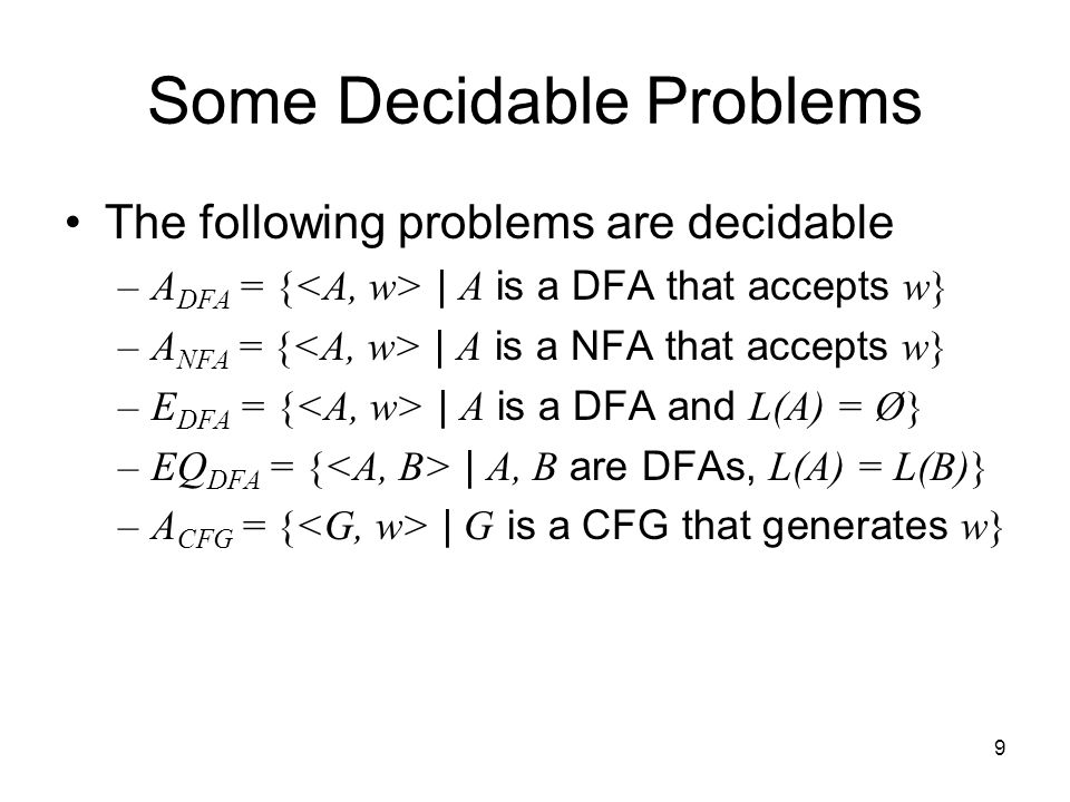 9 Some Decidable Problems The following problems are decidable –A DFA = { | A is a DFA that accepts w} –A NFA = { | A is a NFA that accepts w} –E DFA = { | A is a DFA and L(A) = Ø} –EQ DFA = { | A, B are DFAs, L(A) = L(B)} –A CFG = { | G is a CFG that generates w}