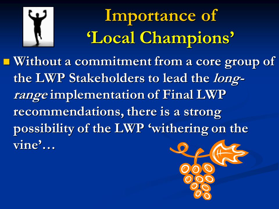 Importance of 'Local Champions' Without a commitment from a core group of the LWP Stakeholders to lead the long- range implementation of Final LWP recommendations, there is a strong possibility of the LWP 'withering on the vine'… Without a commitment from a core group of the LWP Stakeholders to lead the long- range implementation of Final LWP recommendations, there is a strong possibility of the LWP 'withering on the vine'…