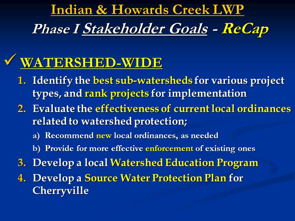 Indian & Howards Creek LWP Phase I Stakeholder Goals - ReCap WATERSHED-WIDE WATERSHED-WIDE 1.Identify the best sub-watersheds for various project type