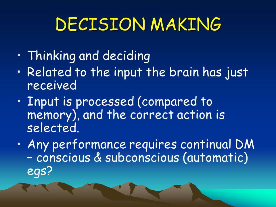 DECISION MAKING Thinking and deciding Related to the input the brain has just received Input is processed (compared to memory), and the correct action is selected.