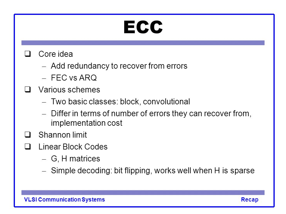 VLSI Communication SystemsRecap ECC  Core idea – Add redundancy to recover from errors – FEC vs ARQ  Various schemes – Two basic classes: block, convolutional – Differ in terms of number of errors they can recover from, implementation cost  Shannon limit  Linear Block Codes – G, H matrices – Simple decoding: bit flipping, works well when H is sparse