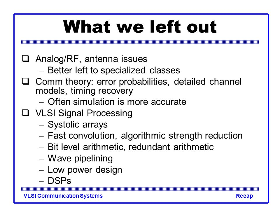 VLSI Communication SystemsRecap What we left out  Analog/RF, antenna issues – Better left to specialized classes  Comm theory: error probabilities, detailed channel models, timing recovery – Often simulation is more accurate  VLSI Signal Processing – Systolic arrays – Fast convolution, algorithmic strength reduction – Bit level arithmetic, redundant arithmetic – Wave pipelining – Low power design – DSPs