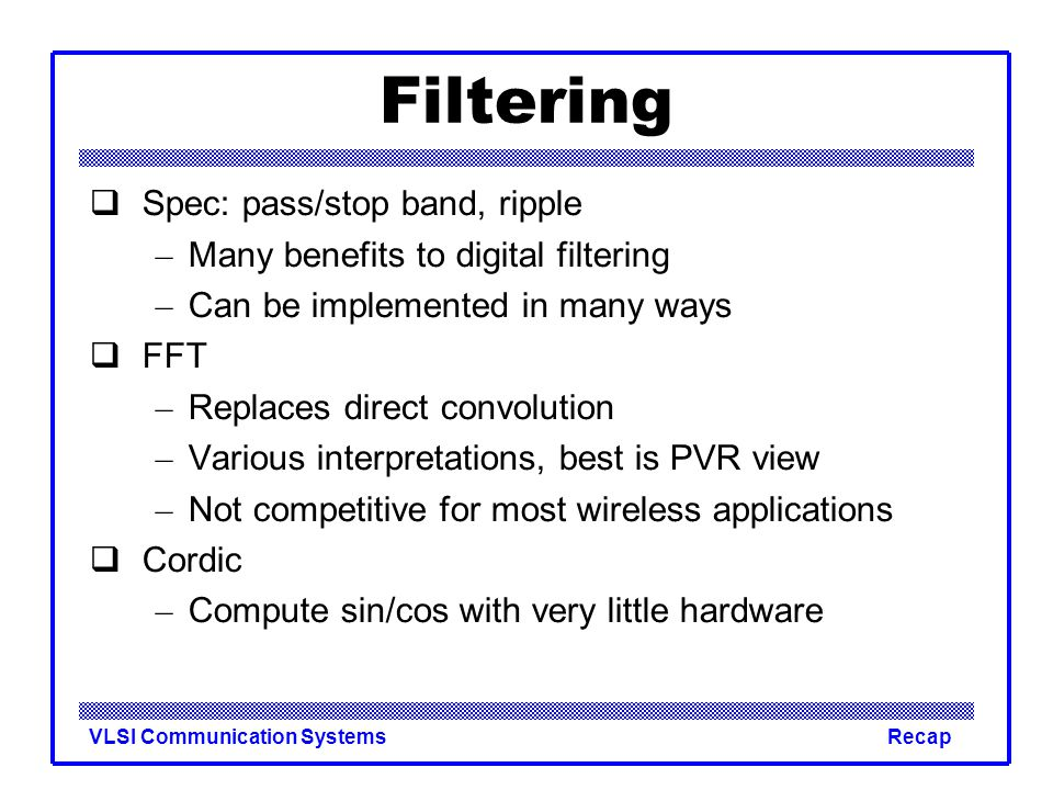 VLSI Communication SystemsRecap Filtering  Spec: pass/stop band, ripple – Many benefits to digital filtering – Can be implemented in many ways  FFT – Replaces direct convolution – Various interpretations, best is PVR view – Not competitive for most wireless applications  Cordic – Compute sin/cos with very little hardware